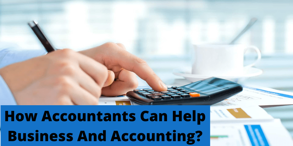 How Accountants Can Help Business and Accounting?
