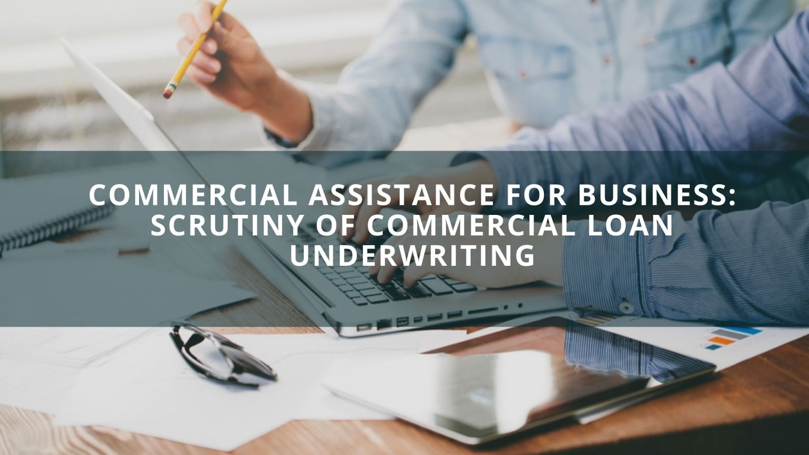 Commercial Assistance For Business: Scrutiny Of Commercial Loan Underwriting